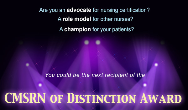 Are you an advocate for nursing certification? A role model for other nurses? A champion for your patients? You could be the next recipient of the CMSRN of Distinction Award